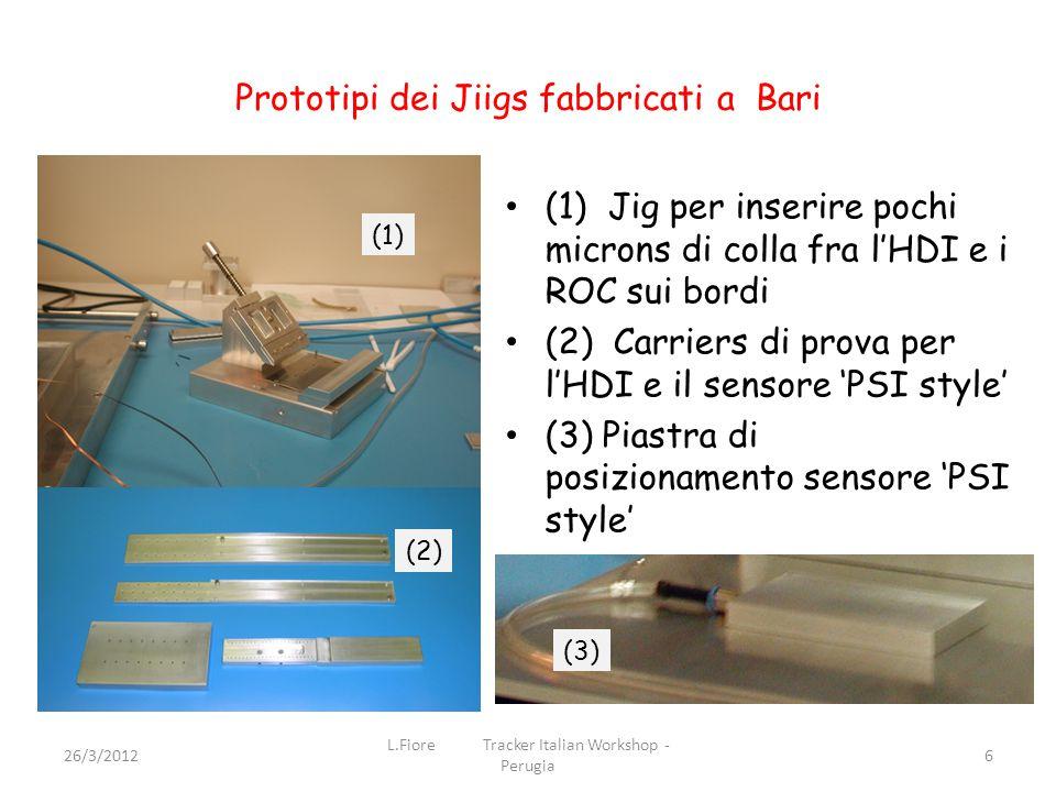 Prototipi dei Jiigs fabbricati a Bari (1) Jig per inserire pochi microns di colla fra l'HDI e i ROC sui bordi (2) Carriers di prova per l'HDI e il sensore 'PSI style' (3) Piastra di posizionamento sensore 'PSI style' 26/3/2012 L.Fiore Tracker Italian Workshop - Perugia 6 (1) (2) (3)