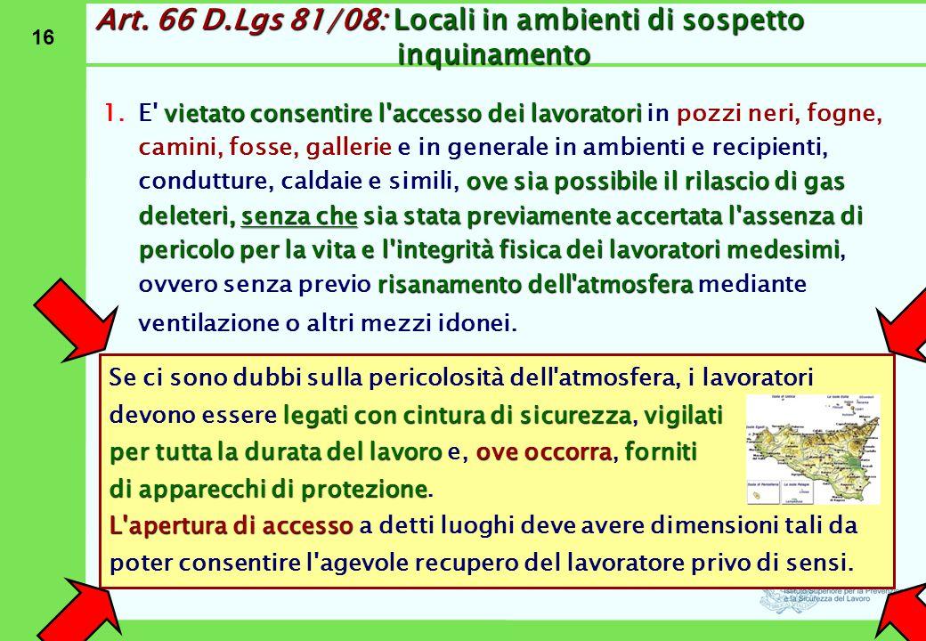 16 Art. 66 D.Lgs 81/08: Locali in ambienti di sospetto inquinamento vietato consentire l'accesso dei lavoratori ove sia possibile il rilascio di gas d