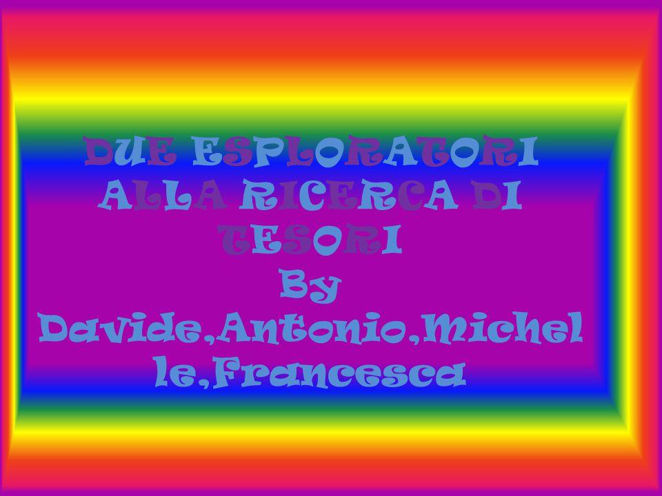 DUE ESPLORATORI ALLA RICERCA DI TESORI By Davide,Antonio,Michel le,Francesca