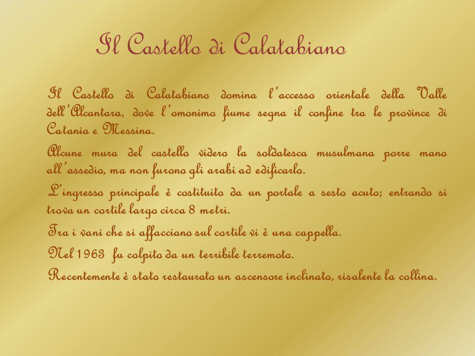 Il Castello di Calatabiano Il Castello di Calatabiano domina l'accesso orientale della Valle dell'Alcantara, dove l'omonimo fiume segna il confine tra le province di Catania e Messina.