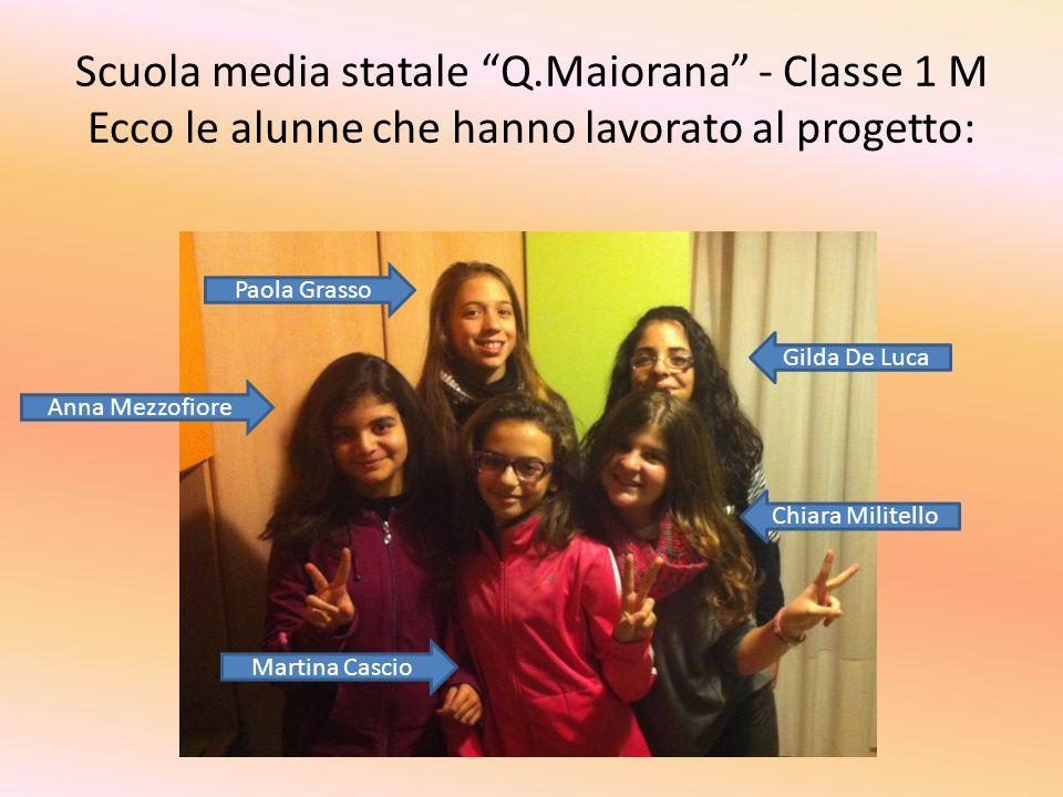 Scuola media statale Q.Maiorana - Classe 1 M Ecco le alunne che hanno lavorato al progetto: Paola Grasso Anna Mezzofiore Martina Cascio Chiara Militello Gilda De Luca
