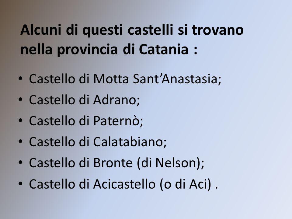 Alcuni di questi castelli si trovano nella provincia di Catania : Castello di Motta Sant'Anastasia; Castello di Adrano; Castello di Paternò; Castello di Calatabiano; Castello di Bronte (di Nelson); Castello di Acicastello (o di Aci).