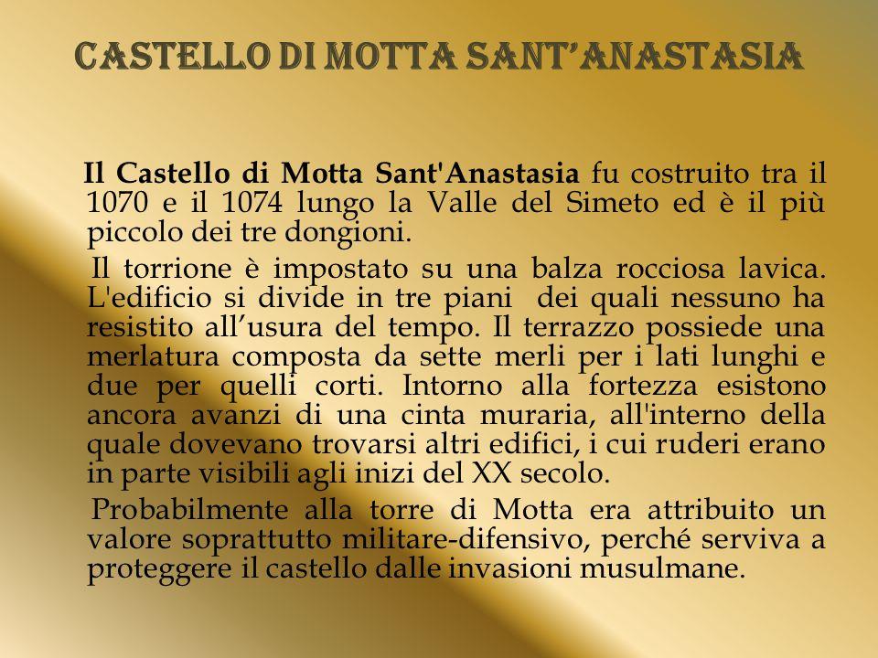 Castello di Motta Sant'Anastasia Il Castello di Motta Sant Anastasia fu costruito tra il 1070 e il 1074 lungo la Valle del Simeto ed è il più piccolo dei tre dongioni.