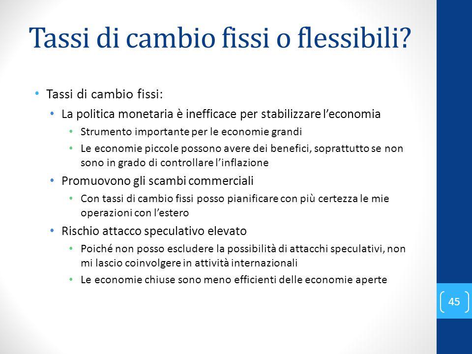 Tassi di cambio fissi o flessibili? Tassi di cambio fissi: La politica monetaria è inefficace per stabilizzare l'economia Strumento importante per le