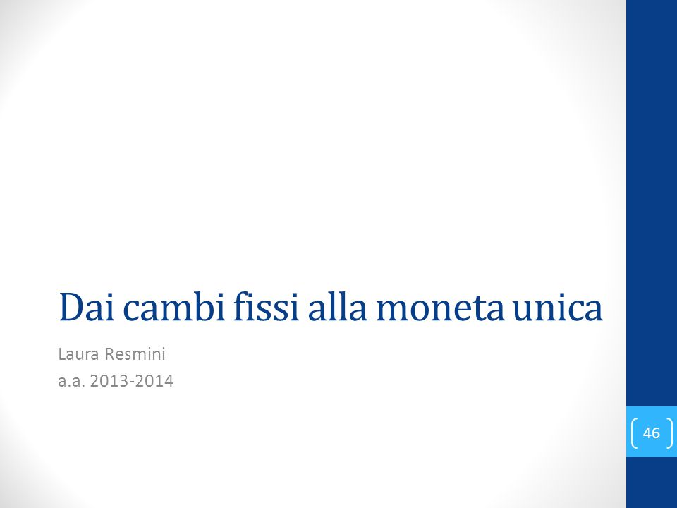 Dai cambi fissi alla moneta unica Laura Resmini a.a. 2013-2014 46