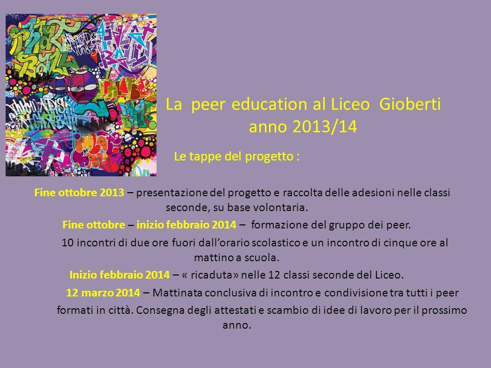 La peer education al Liceo Gioberti anno 2013/14 Le tappe del progetto : Fine ottobre 2013 – presentazione del progetto e raccolta delle adesioni nelle classi seconde, su base volontaria.