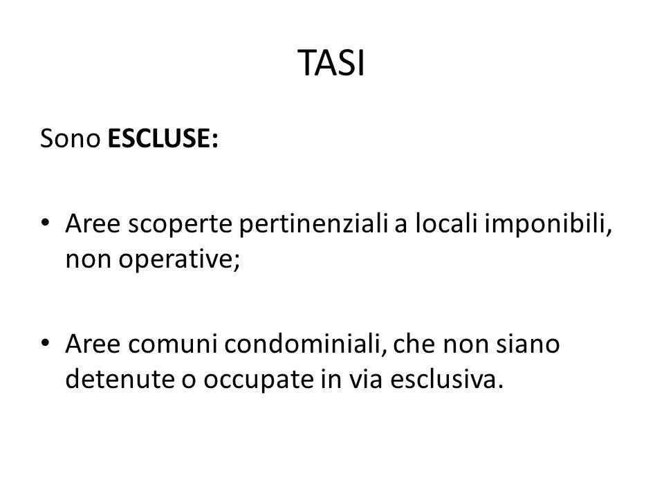 TASI Sono ESCLUSE: Aree scoperte pertinenziali a locali imponibili, non operative; Aree comuni condominiali, che non siano detenute o occupate in via