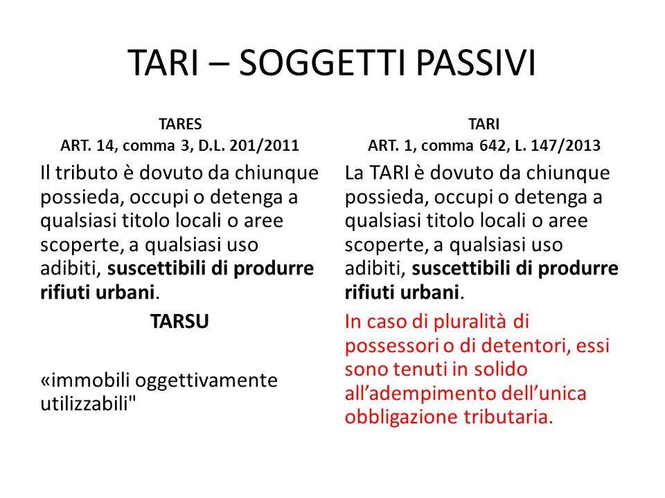 TARI – SOGGETTI PASSIVI TARES ART. 14, comma 3, D.L. 201/2011 Il tributo è dovuto da chiunque possieda, occupi o detenga a qualsiasi titolo locali o a