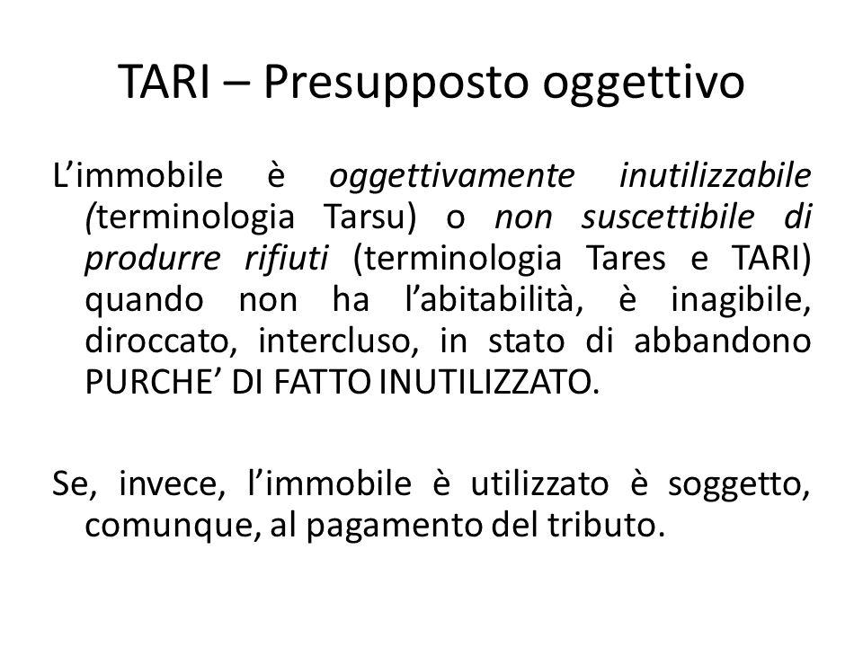 TARI – Presupposto oggettivo L'immobile è oggettivamente inutilizzabile (terminologia Tarsu) o non suscettibile di produrre rifiuti (terminologia Tare