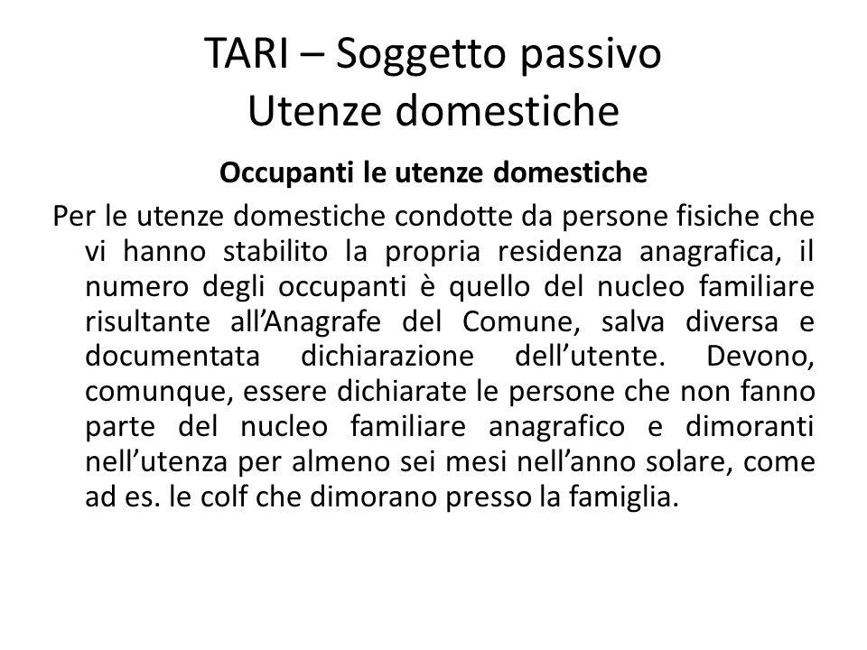 TARI – Soggetto passivo Utenze domestiche Occupanti le utenze domestiche Per le utenze domestiche condotte da persone fisiche che vi hanno stabilito l