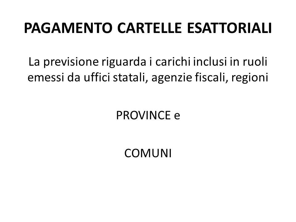 PAGAMENTO CARTELLE ESATTORIALI La previsione riguarda i carichi inclusi in ruoli emessi da uffici statali, agenzie fiscali, regioni PROVINCE e COMUNI