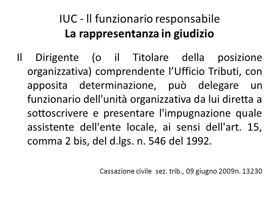 IUC - ll funzionario responsabile La rappresentanza in giudizio Il Dirigente (o il Titolare della posizione organizzativa) comprendente l'Ufficio Trib