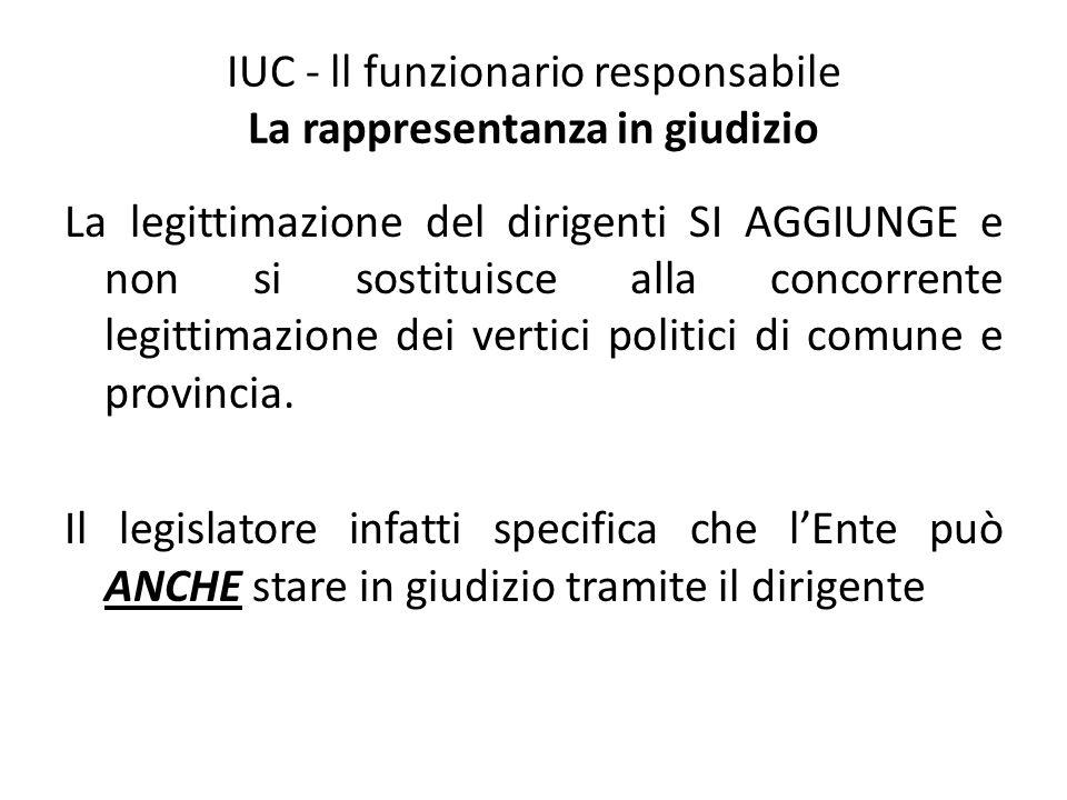 IUC - ll funzionario responsabile La rappresentanza in giudizio La legittimazione del dirigenti SI AGGIUNGE e non si sostituisce alla concorrente legi