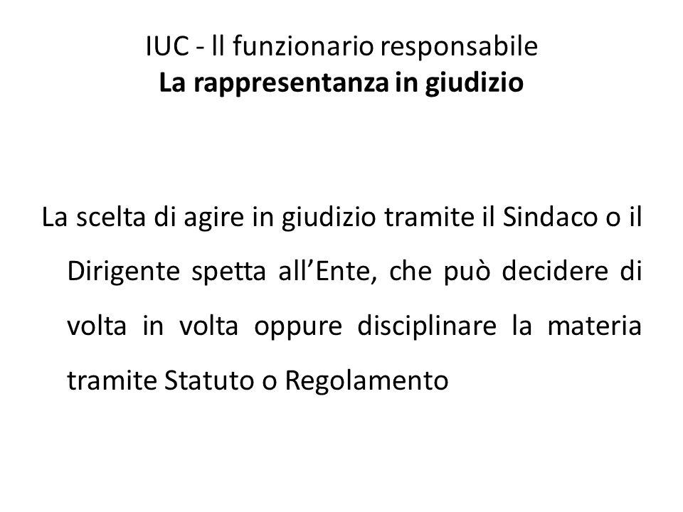 IUC - ll funzionario responsabile La rappresentanza in giudizio La scelta di agire in giudizio tramite il Sindaco o il Dirigente spetta all'Ente, che