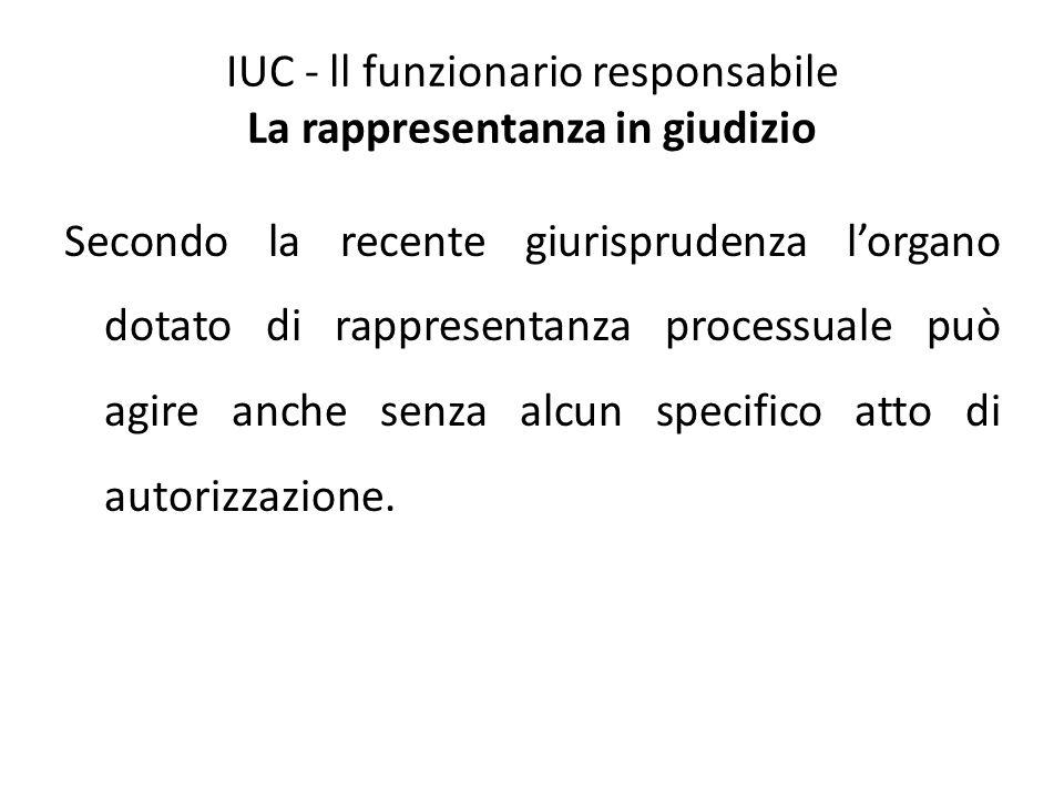 IUC - ll funzionario responsabile La rappresentanza in giudizio Secondo la recente giurisprudenza l'organo dotato di rappresentanza processuale può ag
