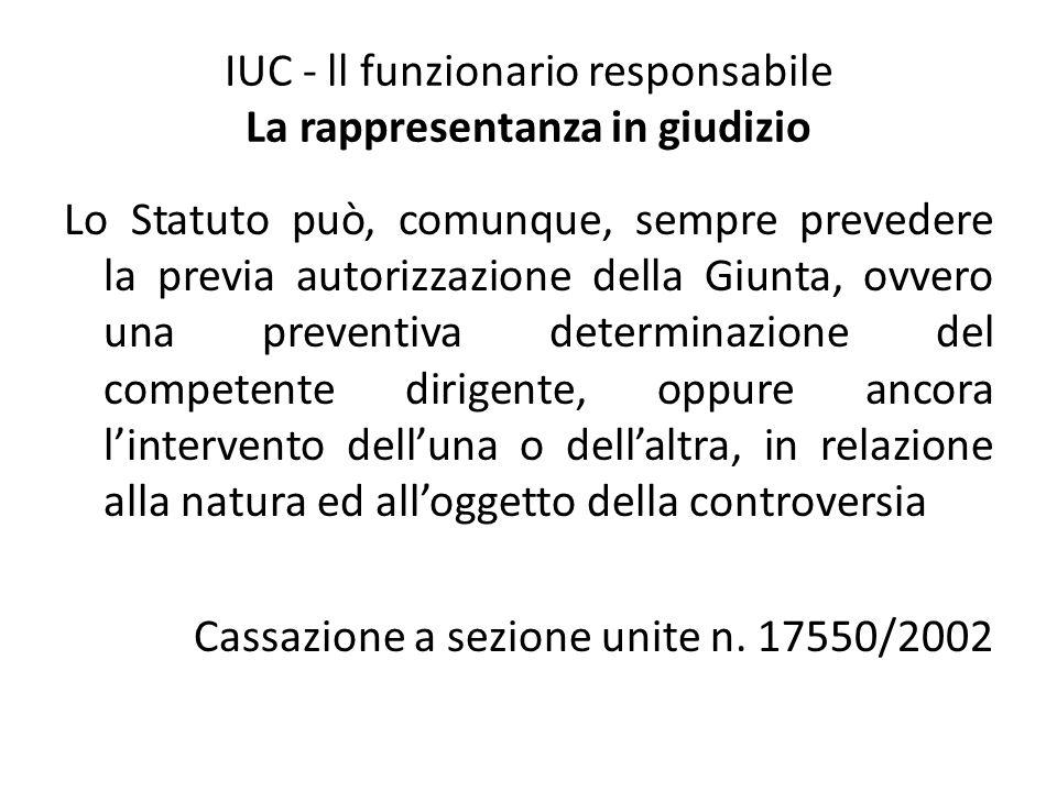 IUC - ll funzionario responsabile La rappresentanza in giudizio Lo Statuto può, comunque, sempre prevedere la previa autorizzazione della Giunta, ovve
