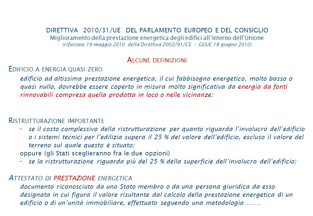 DIRETTIVA 2010/31/UE DEL PARLAMENTO EUROPEO E DEL CONSIGLIO Miglioramento della prestazione energetica degli edifici all'interno dell'Unione (rifusione 19 maggio 2010 della Direttiva 2002/91/CE - GUUE 18 giugno 2010) A LCUNE DEFINIZIONI E DIFICIO A ENERGIA QUASI ZERO edificio ad altissima prestazione energetica, il cui fabbisogno energetico, molto basso o quasi nullo, dovrebbe essere coperto in misura molto significativa da energia da fonti rinnovabili compresa quella prodotta in loco o nelle vicinanze; R ISTRUTTURAZIONE IMPORTANTE -se il costo complessivo della ristrutturazione per quanto riguarda l'involucro dell'edificio o i sistemi tecnici per l'edilizia supera il 25 % del valore dell'edificio, escluso il valore del terreno sul quale questo è situato; oppure (gli Stati sceglieranno fra le due opzioni) -se la ristrutturazione riguarda più del 25 % della superficie dell'involucro dell'edificio; A TTESTATO DI PRESTAZIONE ENERGETICA documento riconosciuto da uno Stato membro o da una persona giuridica da esso designata in cui figura il valore risultante dal calcolo della prestazione energetica di un edificio o di un'unità immobiliare, effettuato seguendo una metodologia …….
