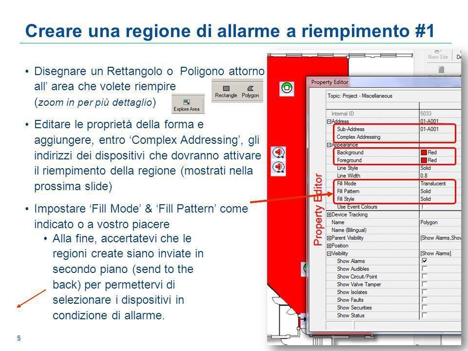 5 5 5 Creare una regione di allarme a riempimento #1 Disegnare un Rettangolo o Poligono attorno all' area che volete riempire ( zoom in per più dettaglio ) Editare le proprietà della forma e aggiungere, entro 'Complex Addressing', gli indirizzi dei dispositivi che dovranno attivare il riempimento della regione (mostrati nella prossima slide) Impostare 'Fill Mode' & 'Fill Pattern' come indicato o a vostro piacere Alla fine, accertatevi che le regioni create siano inviate in secondo piano (send to the back) per permettervi di selezionare i dispositivi in condizione di allarme.