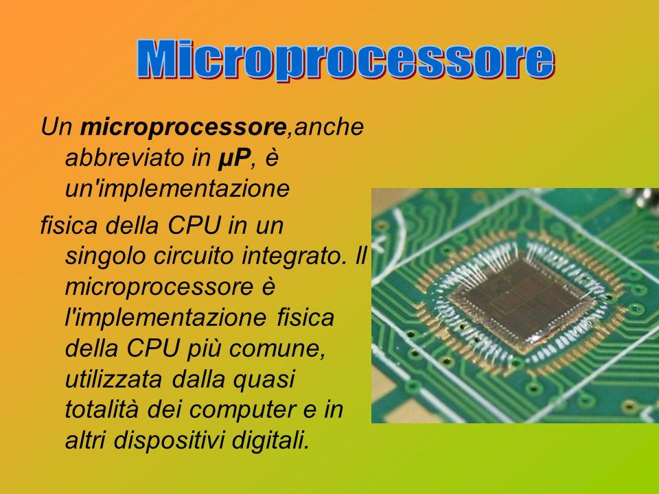 Un microprocessore,anche abbreviato in µP, è un'implementazione fisica della CPU in un singolo circuito integrato. ll microprocessore è l'implementazi