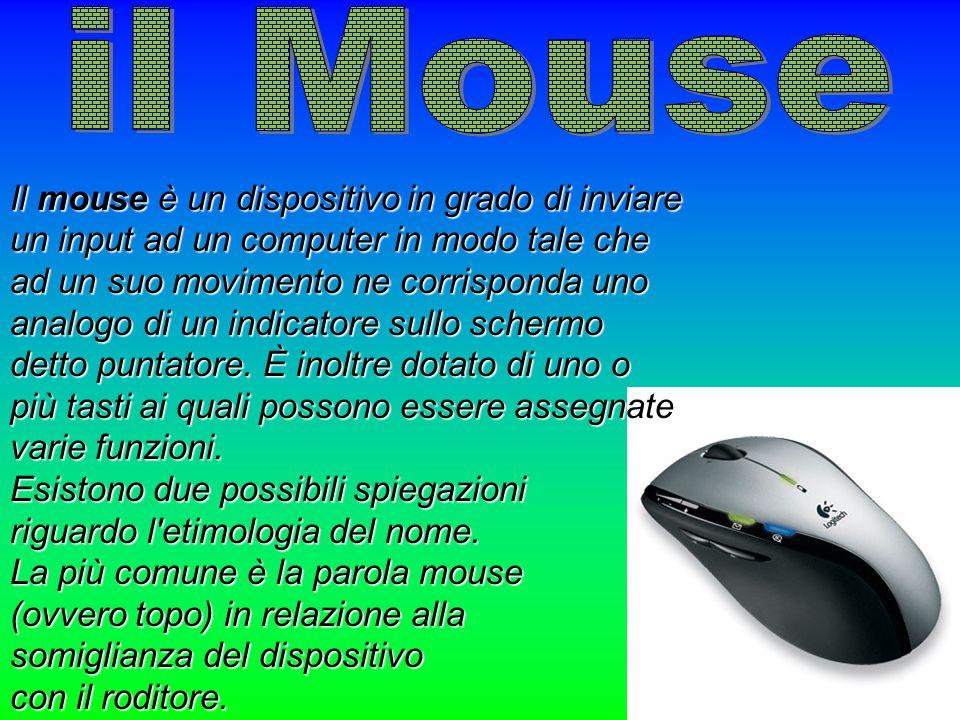Il mouse è un dispositivo in grado di inviare un input ad un computer in modo tale che ad un suo movimento ne corrisponda uno analogo di un indicatore