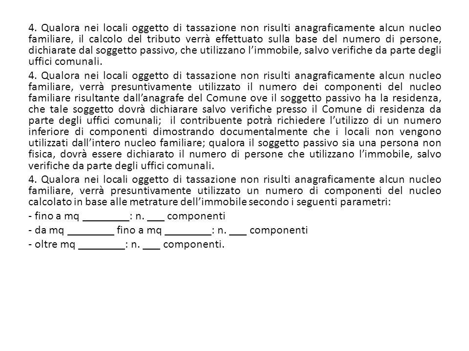 4. Qualora nei locali oggetto di tassazione non risulti anagraficamente alcun nucleo familiare, il calcolo del tributo verrà effettuato sulla base del
