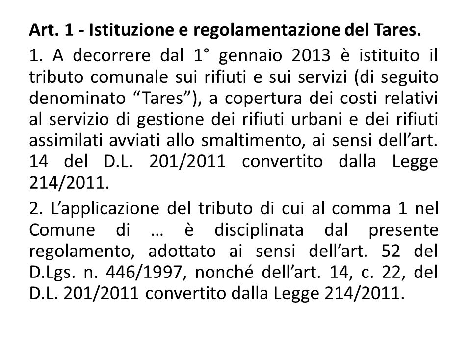 Art. 1 - Istituzione e regolamentazione del Tares. 1. A decorrere dal 1° gennaio 2013 è istituito il tributo comunale sui rifiuti e sui servizi (di se