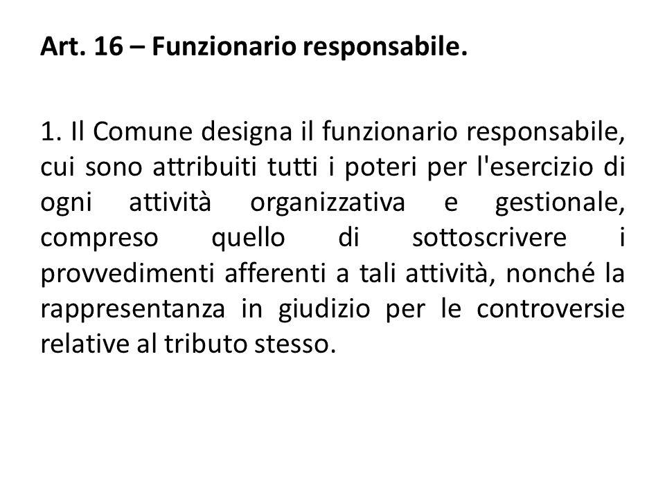 Art. 16 – Funzionario responsabile. 1. Il Comune designa il funzionario responsabile, cui sono attribuiti tutti i poteri per l'esercizio di ogni attiv