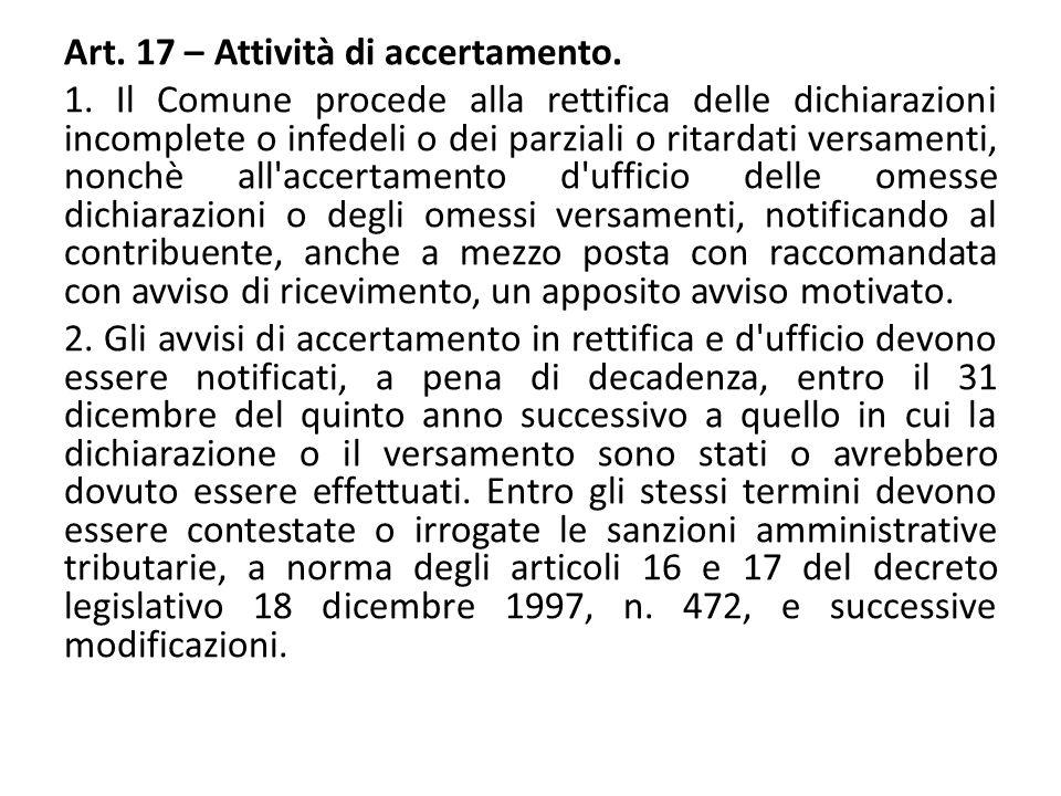Art. 17 – Attività di accertamento. 1. Il Comune procede alla rettifica delle dichiarazioni incomplete o infedeli o dei parziali o ritardati versament