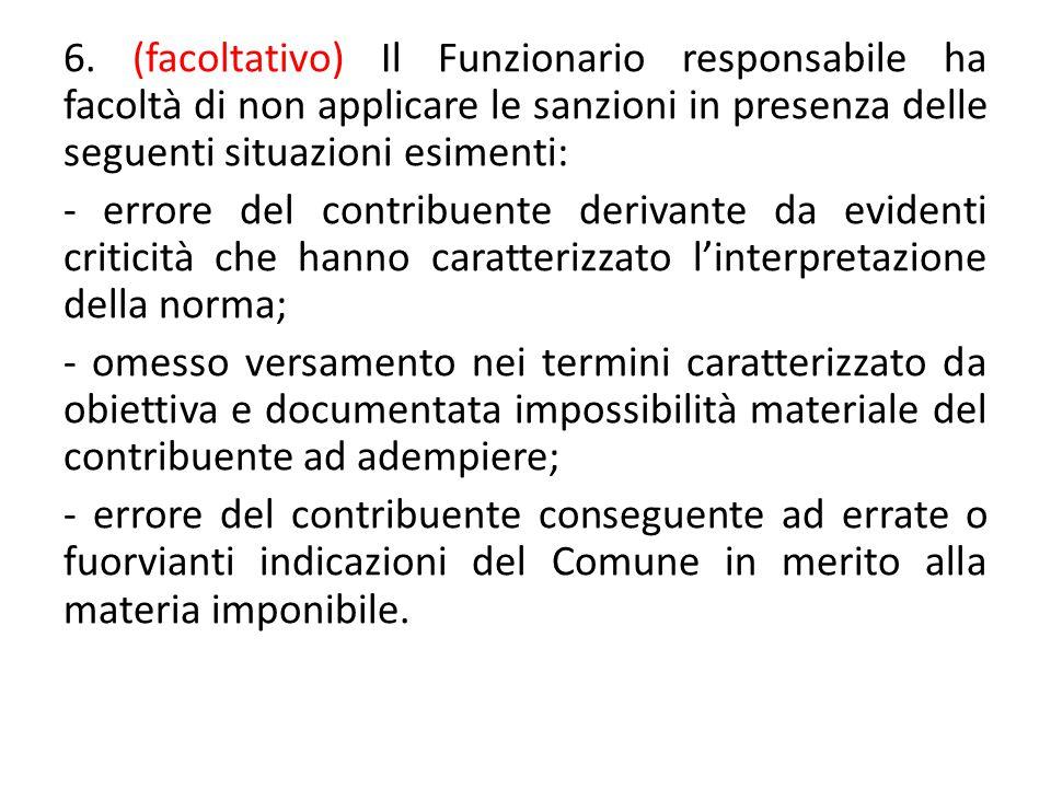 6. (facoltativo) Il Funzionario responsabile ha facoltà di non applicare le sanzioni in presenza delle seguenti situazioni esimenti: - errore del cont