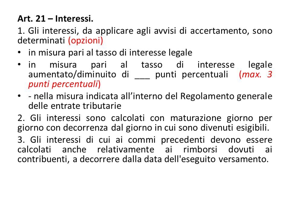 Art. 21 – Interessi. 1. Gli interessi, da applicare agli avvisi di accertamento, sono determinati (opzioni) in misura pari al tasso di interesse legal