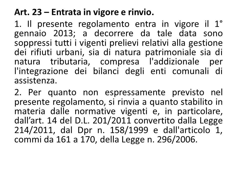 Art. 23 – Entrata in vigore e rinvio. 1. Il presente regolamento entra in vigore il 1° gennaio 2013; a decorrere da tale data sono soppressi tutti i v