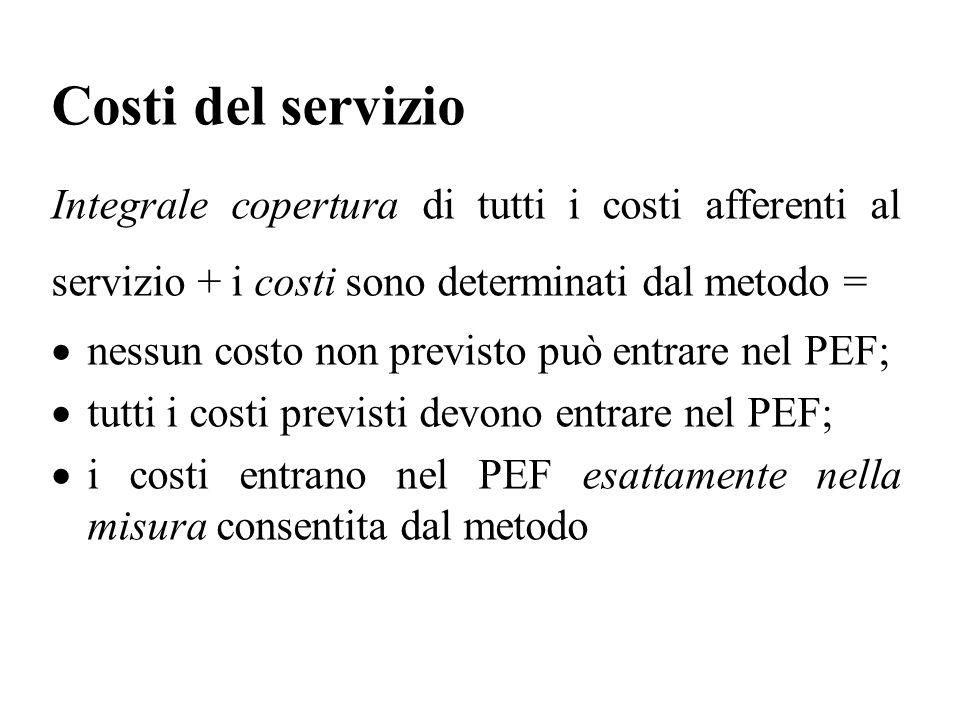 Costi del servizio Integrale copertura di tutti i costi afferenti al servizio + i costi sono determinati dal metodo =  nessun costo non previsto può entrare nel PEF;  tutti i costi previsti devono entrare nel PEF;  i costi entrano nel PEF esattamente nella misura consentita dal metodo