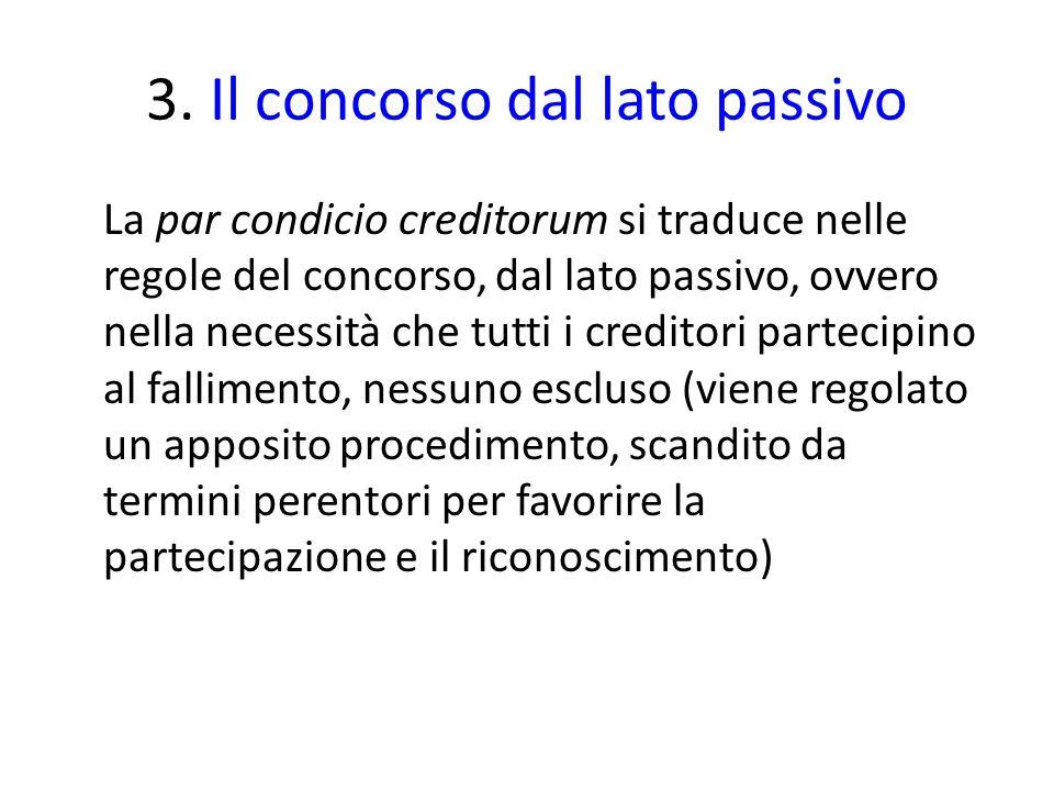 3. Il concorso dal lato passivo La par condicio creditorum si traduce nelle regole del concorso, dal lato passivo, ovvero nella necessità che tutti i