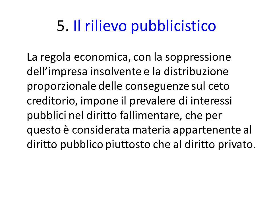 5. Il rilievo pubblicistico La regola economica, con la soppressione dell'impresa insolvente e la distribuzione proporzionale delle conseguenze sul ce