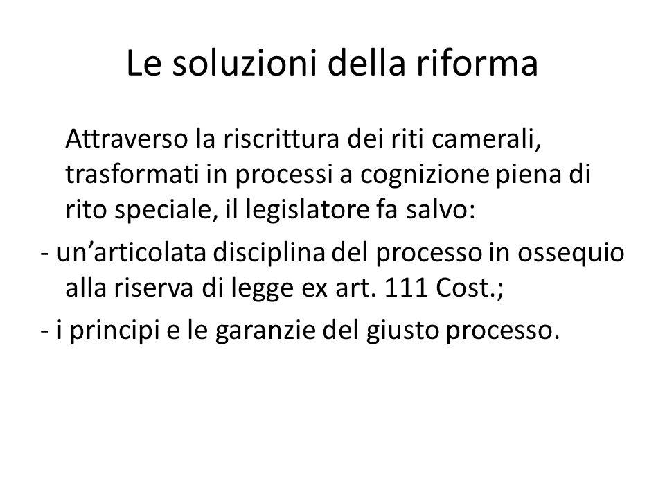 Le soluzioni della riforma Attraverso la riscrittura dei riti camerali, trasformati in processi a cognizione piena di rito speciale, il legislatore fa