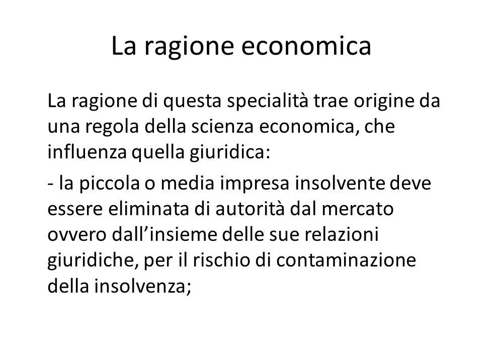 La ragione economica La ragione di questa specialità trae origine da una regola della scienza economica, che influenza quella giuridica: - la piccola