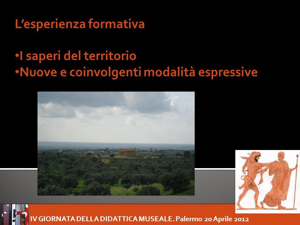 IV GIORNATA DELLA DIDATTICA MUSEALE. Palermo 20 Aprile 2012 L'esperienza formativa I saperi del territorio Nuove e coinvolgenti modalità espressive