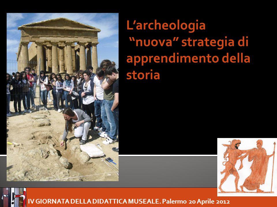 """IV GIORNATA DELLA DIDATTICA MUSEALE. Palermo 20 Aprile 2012 L'archeologia """"nuova"""" strategia di apprendimento della storia"""
