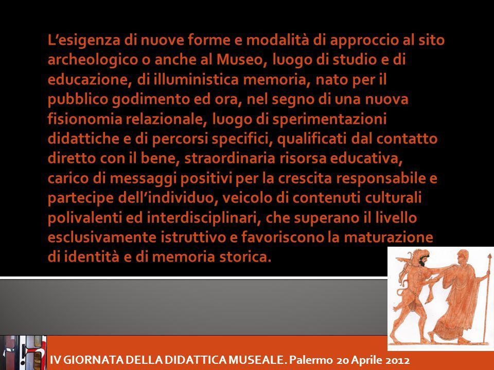 IV GIORNATA DELLA DIDATTICA MUSEALE. Palermo 20 Aprile 2012 L'esigenza di nuove forme e modalità di approccio al sito archeologico o anche al Museo, l