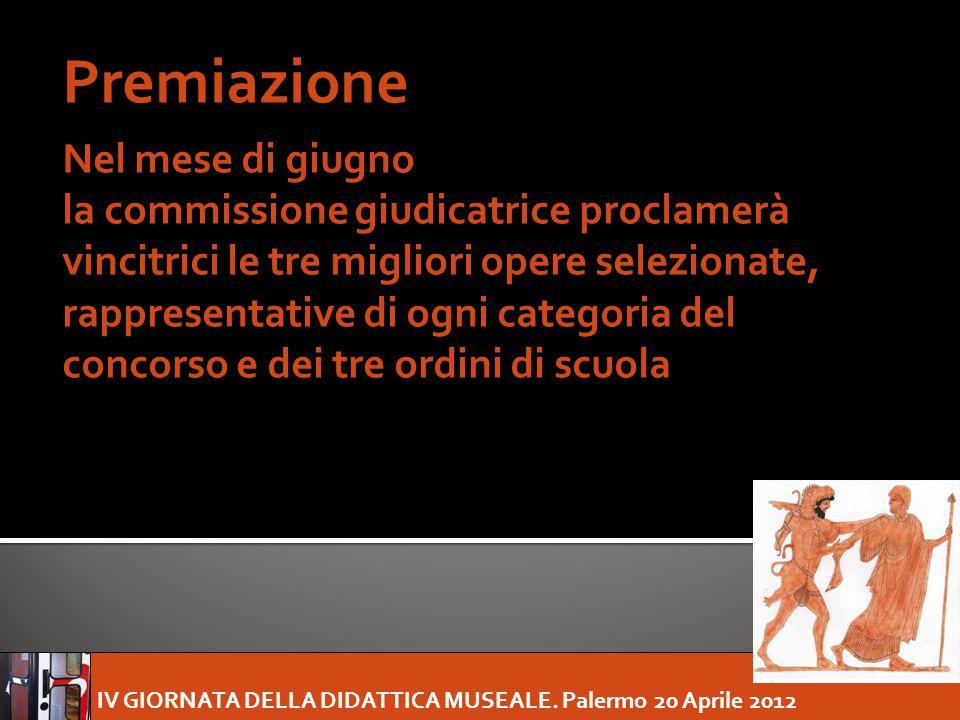 IV GIORNATA DELLA DIDATTICA MUSEALE. Palermo 20 Aprile 2012 Premiazione Nel mese di giugno la commissione giudicatrice proclamerà vincitrici le tre mi