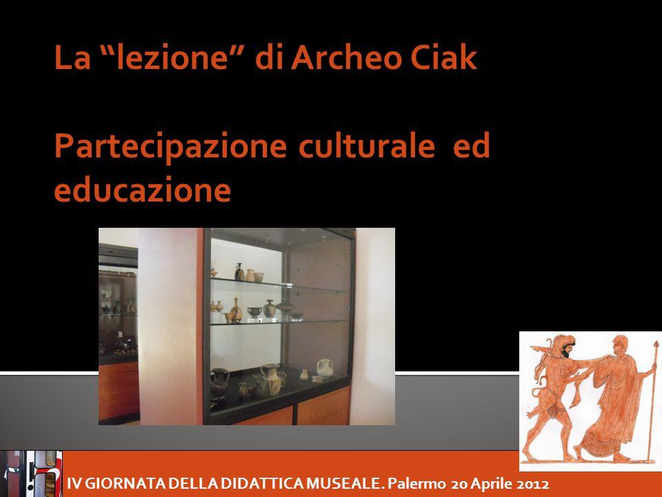 """IV GIORNATA DELLA DIDATTICA MUSEALE. Palermo 20 Aprile 2012 La """"lezione"""" di Archeo Ciak Partecipazione culturale ed educazione"""