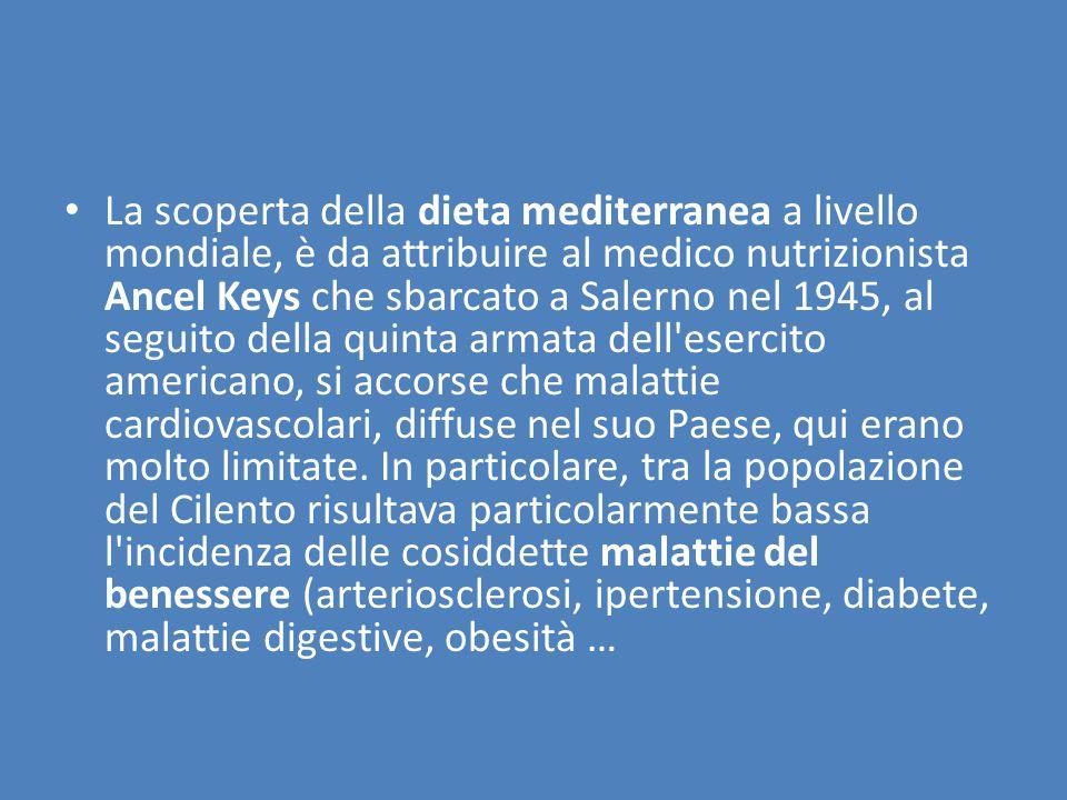 La scoperta della dieta mediterranea a livello mondiale, è da attribuire al medico nutrizionista Ancel Keys che sbarcato a Salerno nel 1945, al seguito della quinta armata dell esercito americano, si accorse che malattie cardiovascolari, diffuse nel suo Paese, qui erano molto limitate.