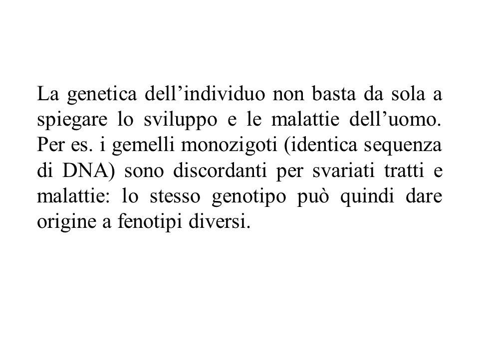 La genetica dell'individuo non basta da sola a spiegare lo sviluppo e le malattie dell'uomo. Per es. i gemelli monozigoti (identica sequenza di DNA) s