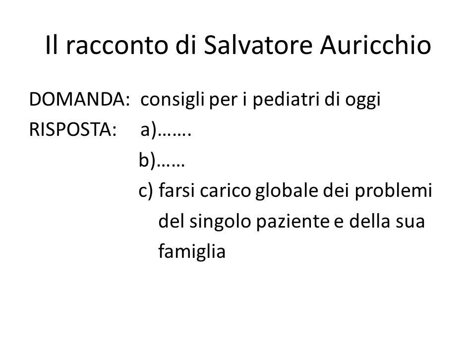 Il racconto di Salvatore Auricchio DOMANDA: consigli per i pediatri di oggi RISPOSTA: a)……. b)…… c) farsi carico globale dei problemi del singolo pazi
