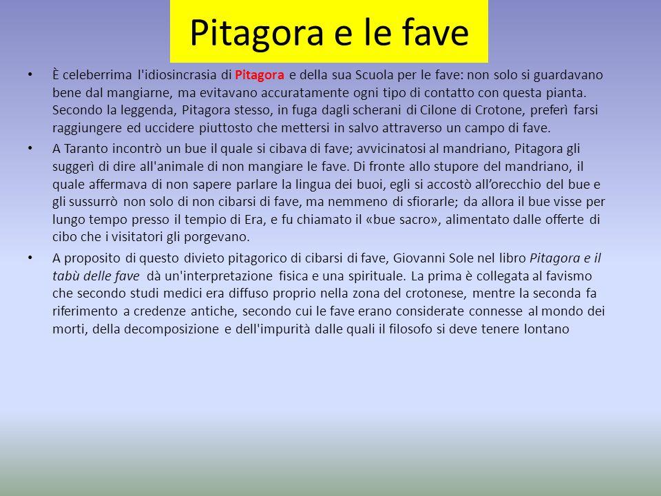 Pitagora e le fave È celeberrima l'idiosincrasia di Pitagora e della sua Scuola per le fave: non solo si guardavano bene dal mangiarne, ma evitavano a