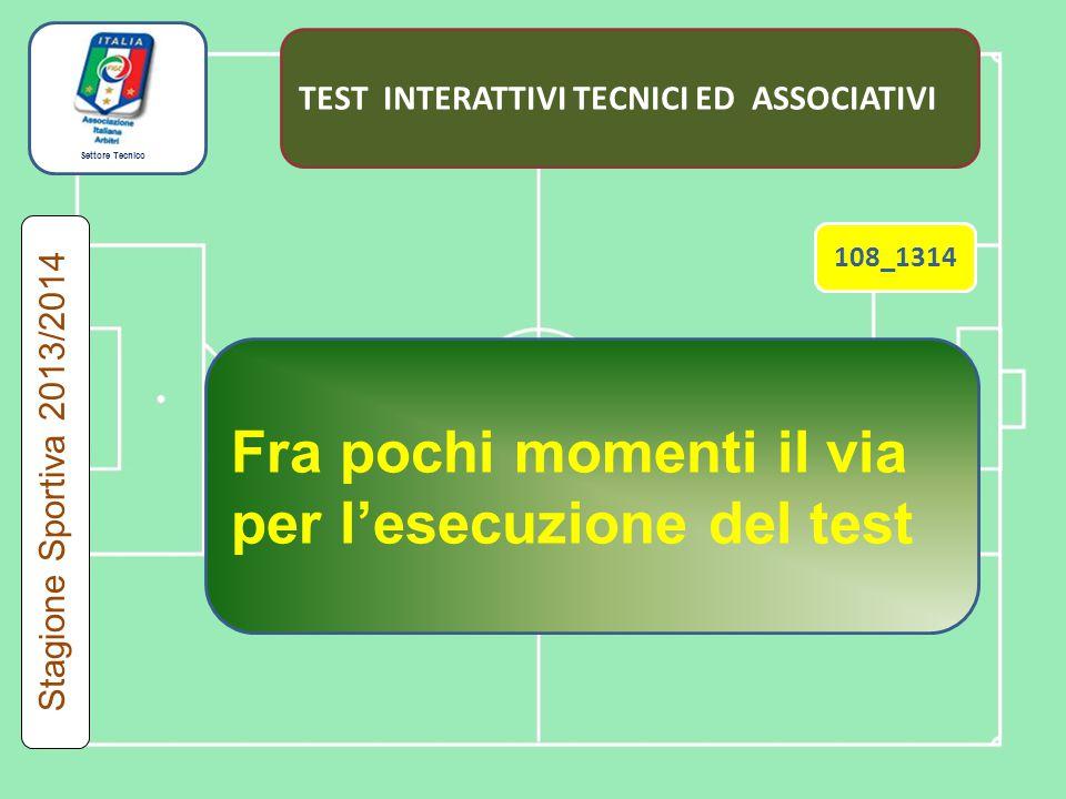 Settore Tecnico TEST INTERATTIVI TECNICI ED ASSOCIATIVI Fra pochi momenti il via per l'esecuzione del test 108_1314 Stagione Sportiva 2013/2014