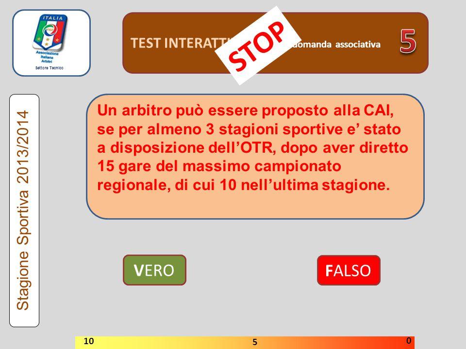 Settore Tecnico TEST INTERATTIVI domanda associativa VERO FALSO Stagione Sportiva 2013/2014 STOP 10 5 0 Un arbitro può essere proposto alla CAI, se pe