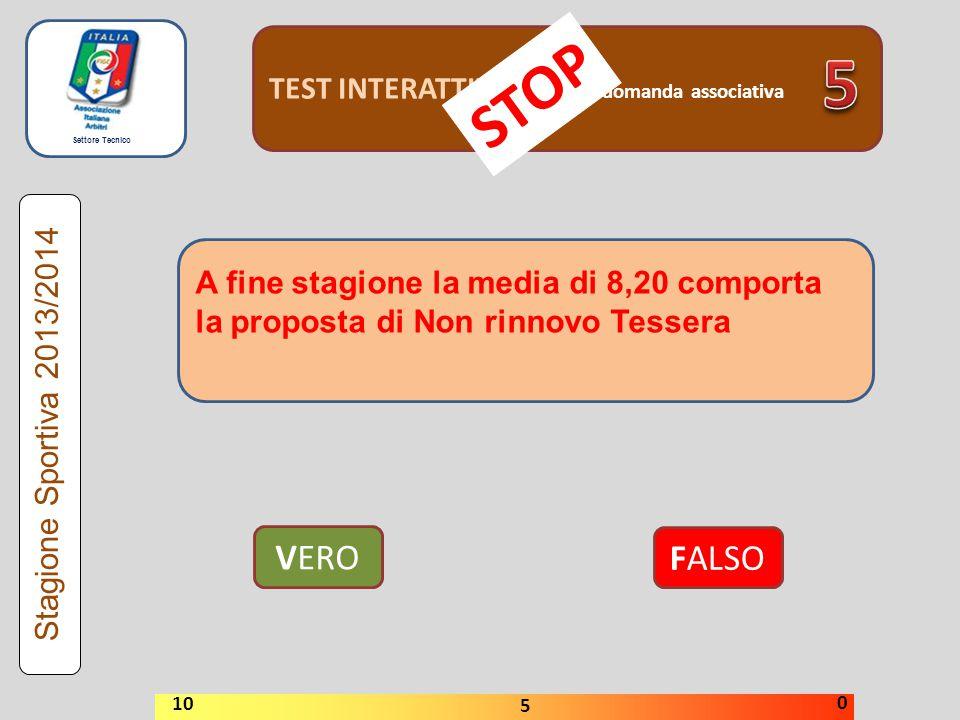 Settore Tecnico TEST INTERATTIVI domanda associativa VERO FALSO Stagione Sportiva 2013/2014 STOP 10 5 0 A fine stagione la media di 8,20 comporta la p