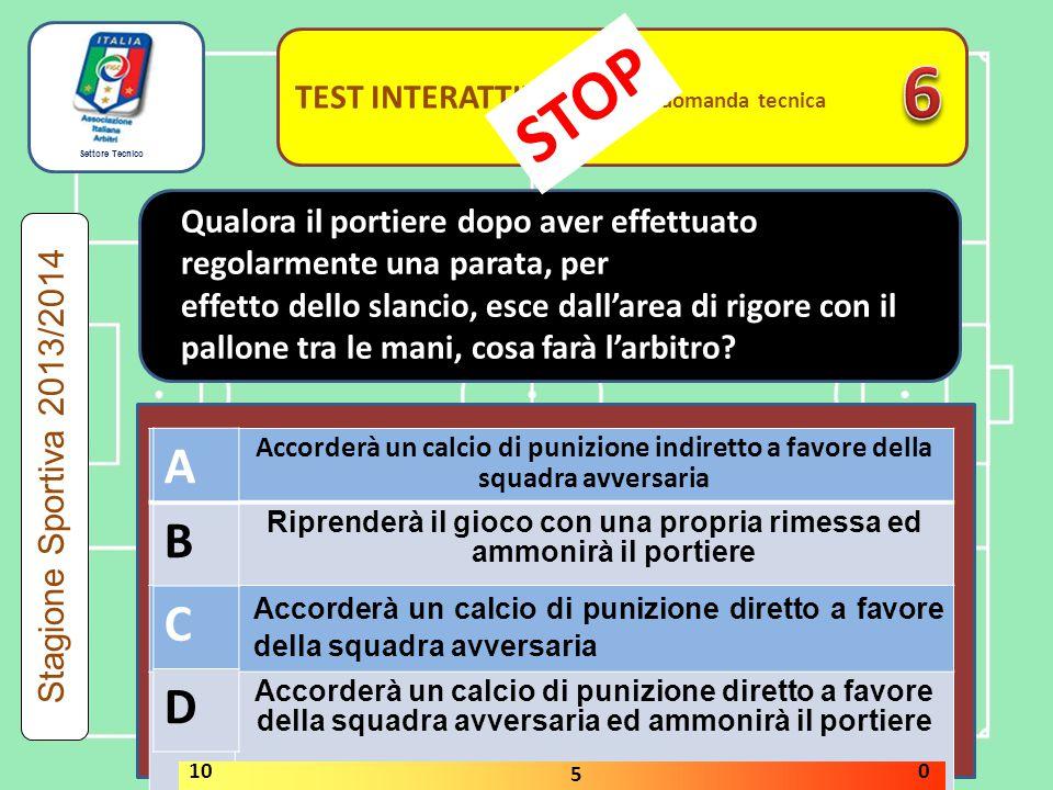 Settore Tecnico TEST INTERATTIVI domanda tecnica VERO FALSO Stagione Sportiva 2013/2014 STOP 10 5 0 Nell'esecuzione di un calcio di punizione indiretto il pallone toccato da un calciatore non si muove.