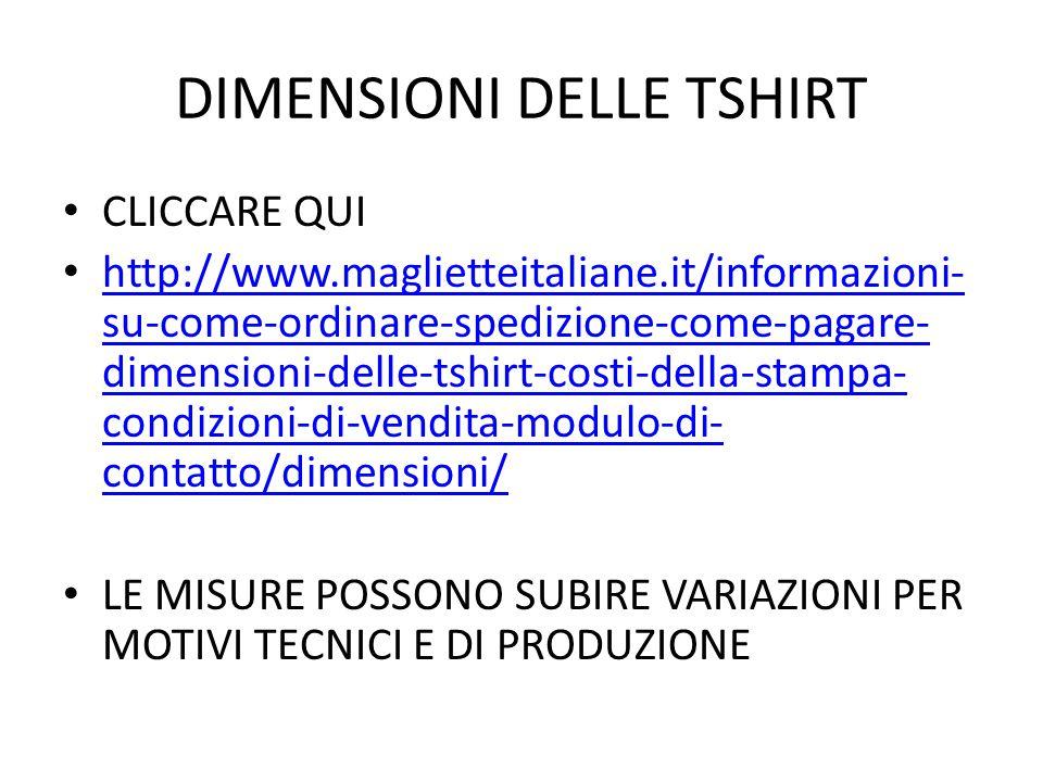 DIMENSIONI DELLE TSHIRT CLICCARE QUI http://www.maglietteitaliane.it/informazioni- su-come-ordinare-spedizione-come-pagare- dimensioni-delle-tshirt-costi-della-stampa- condizioni-di-vendita-modulo-di- contatto/dimensioni/ http://www.maglietteitaliane.it/informazioni- su-come-ordinare-spedizione-come-pagare- dimensioni-delle-tshirt-costi-della-stampa- condizioni-di-vendita-modulo-di- contatto/dimensioni/ LE MISURE POSSONO SUBIRE VARIAZIONI PER MOTIVI TECNICI E DI PRODUZIONE